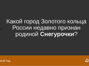 Какой город Золотого кольца России недавно признан родинойСнегурочки? 40 Нов
