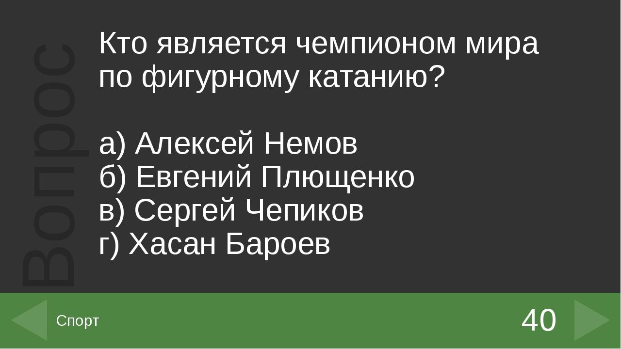 Кто является чемпионом мира по фигурному катанию? а) Алексей Немов б) Евген...