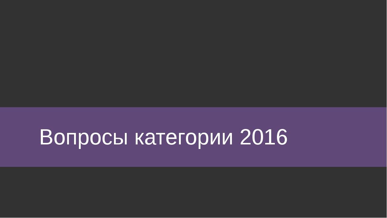 Вопросы категории 2016
