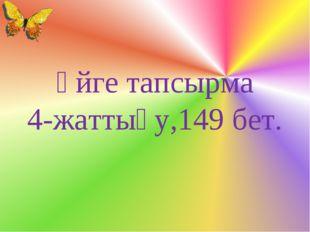 Үйге тапсырма 4-жаттығу,149 бет.