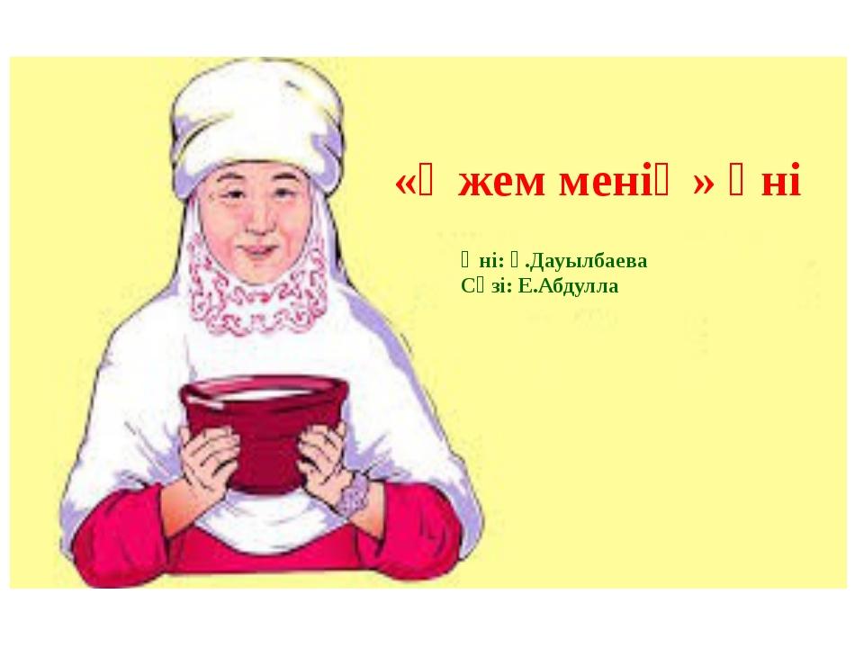 «Әжем менің» әні Әні: Ғ.Дауылбаева Сөзі: Е.Абдулла