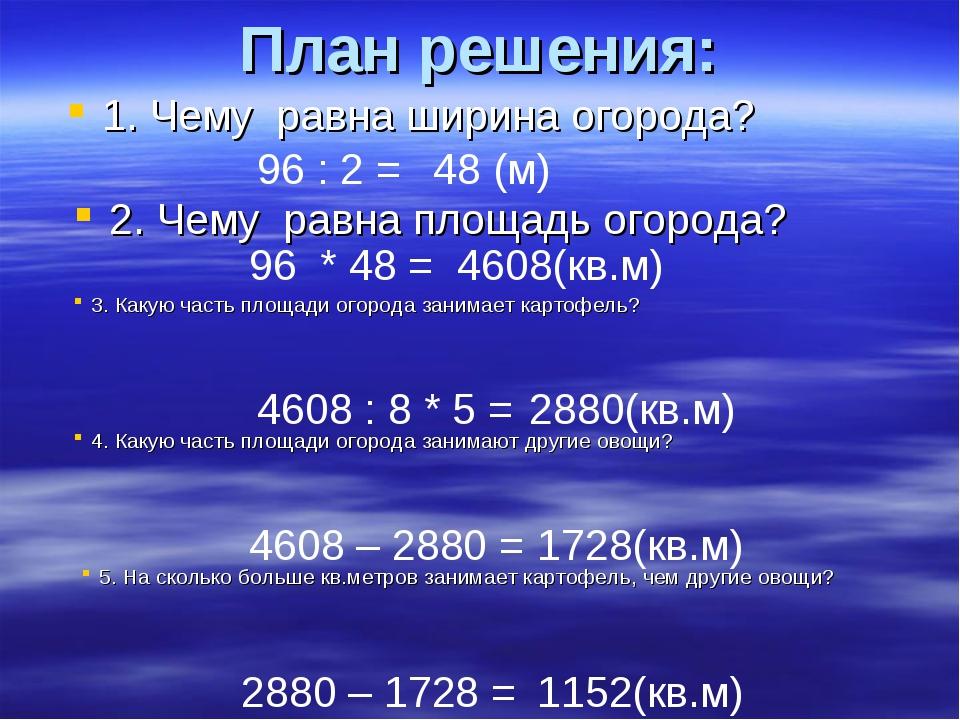 План решения: 1. Чему равна ширина огорода? 96 : 2 = 48 (м) 2. Чему равна пло...