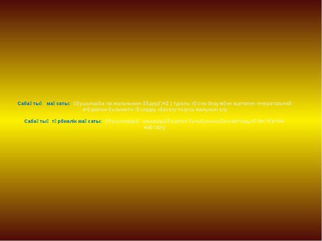 Сабақтың мақсаты: Оқушыларға газ жалынымен өңдеу(ГЖӨ) туралы түсінік беру жән...