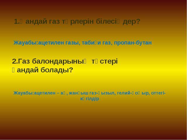 Жауабы:ацетилен – ақ, жанғыш газ-қызыл, гелий-қоңыр, оттегі- көгілдір Жауабы:...