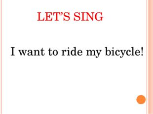 LET'S SING I want to ride my bicycle!