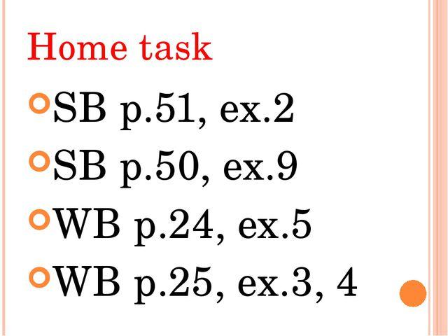 Home task SB p.51, ex.2 SB p.50, ex.9 WB p.24, ex.5 WB p.25, ex.3, 4