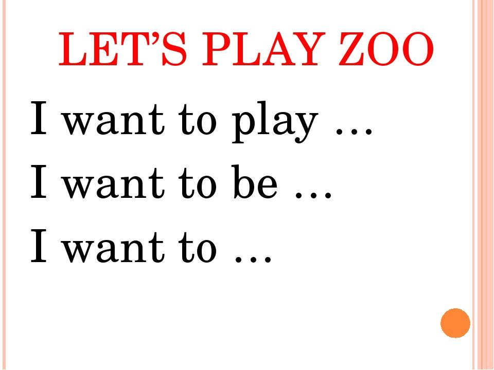LET'S PLAY ZOO I want to play … I want to be … I want to …