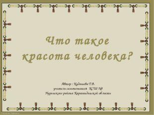 Что такое красота человека? Автор : Кудашева Т.В. учитель самопознания КСШ №3