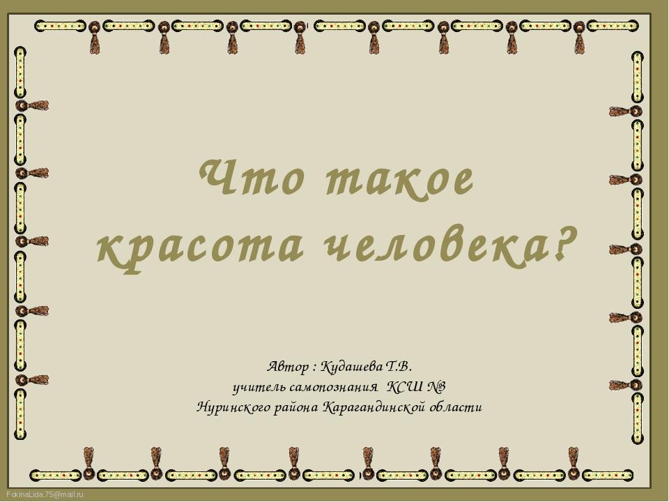 Что такое красота человека? Автор : Кудашева Т.В. учитель самопознания КСШ №3...