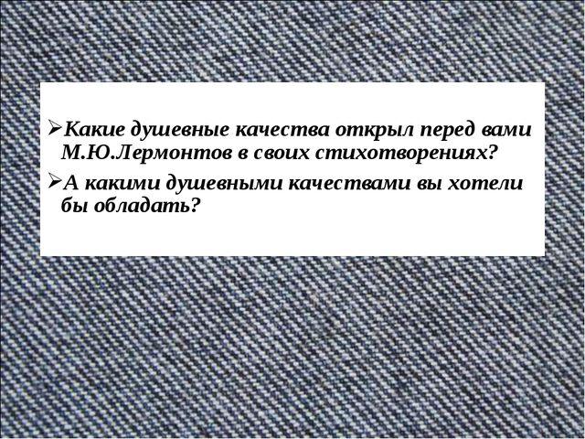 Какие душевные качества открыл перед вами М.Ю.Лермонтов в своих стихотворени...