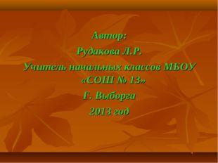 Автор: Рудакова Л.Р. Учитель начальных классов МБОУ «СОШ № 13» Г. Выборга 201