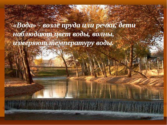 «Вода» - возле пруда или речки. дети наблюдают цвет воды, волны, измеряют тем...