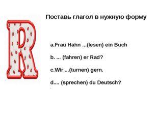 Поставь глагол в нужную форму a.Frau Hahn ...(lesen) ein Buch b. ... (fahren)