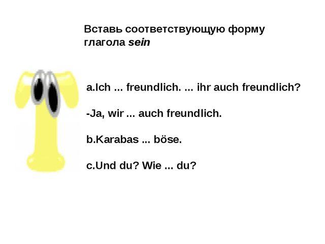 Вставь соответствующую форму глагола sein a.Ich ... freundlich. ... ihr auch...