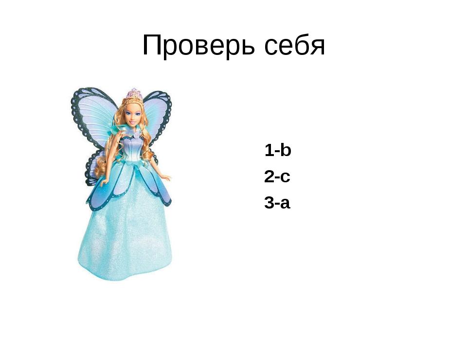 Проверь себя 1-b 2-c 3-a