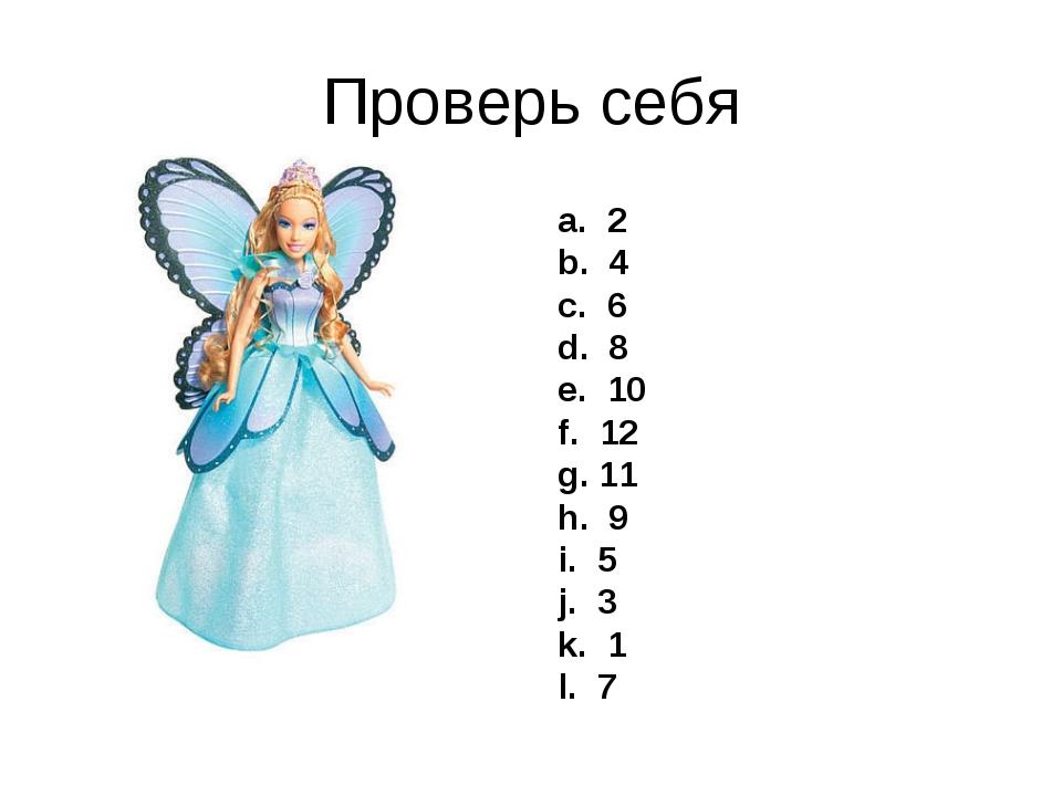 Проверь себя a. 2 b. 4 c. 6 d. 8 e. 10 f. 12 g. 11 h. 9 i. 5 j. 3 k. 1 l. 7