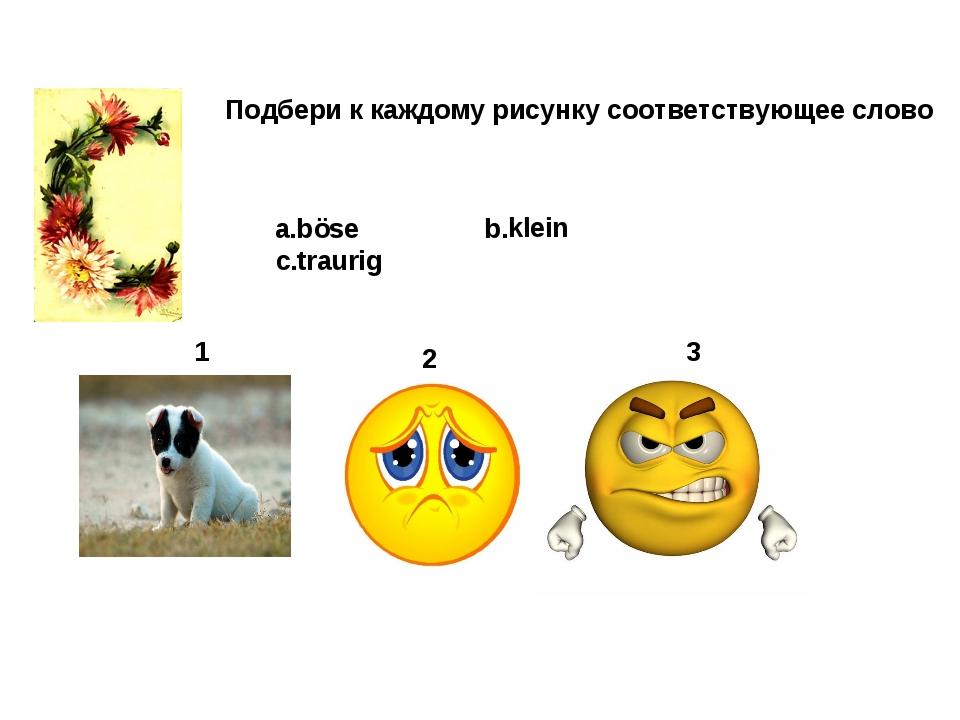 1 2 3 Подбери к каждому рисунку соответствующее слово a.böse b.klein c.traurig