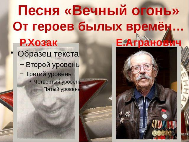 Песня «Вечный огонь» От героев былых времён… Р.Хозак Е.Агранович