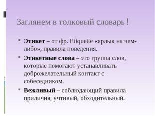 Заглянем в толковый словарь! Этикет – от фр. Etiquette «ярлык на чем-либо», п