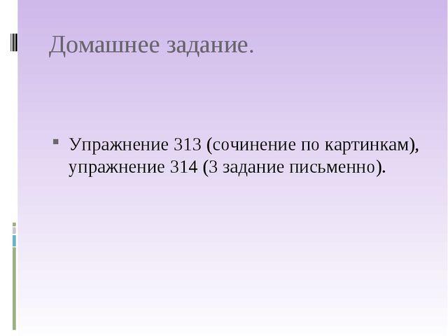 Домашнее задание. Упражнение 313 (сочинение по картинкам), упражнение 314 (3...