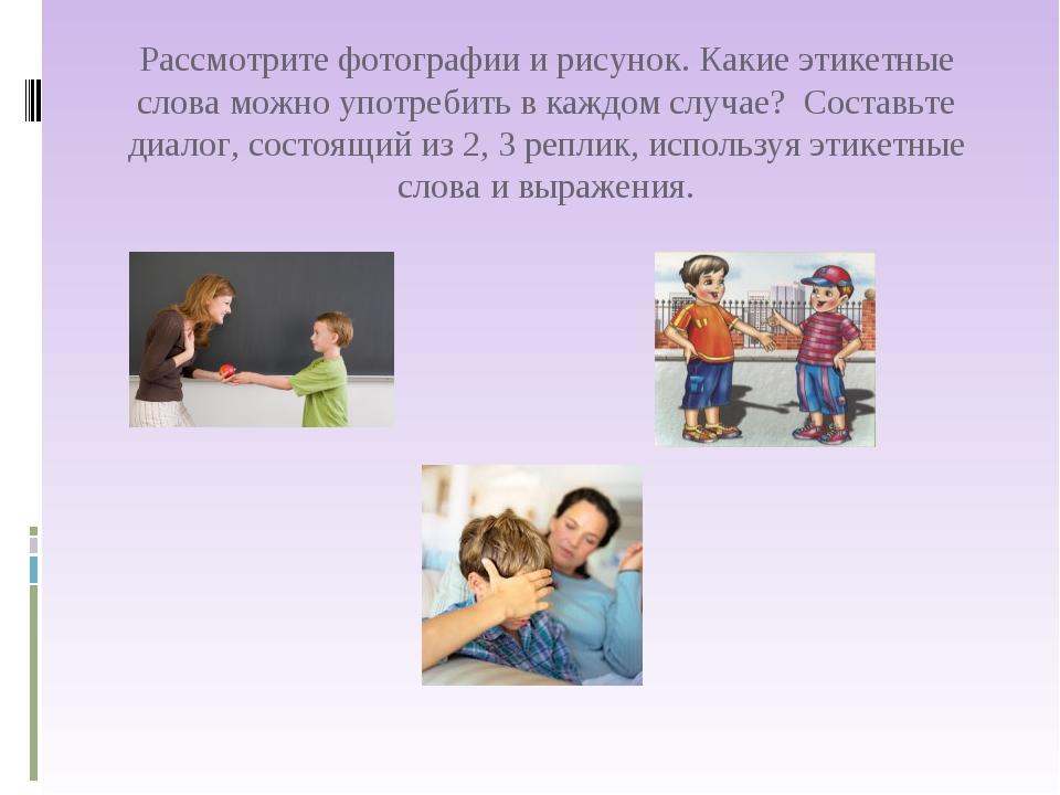 Рассмотрите фотографии и рисунок. Какие этикетные слова можно употребить в ка...