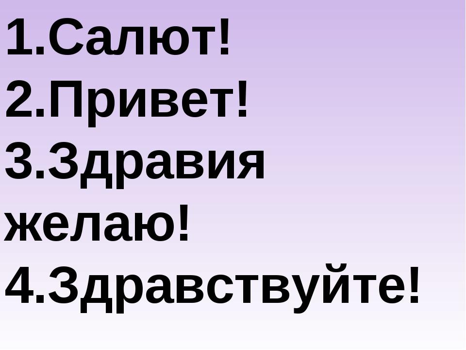 1.Салют! 2.Привет! 3.Здравия желаю! 4.Здравствуйте!