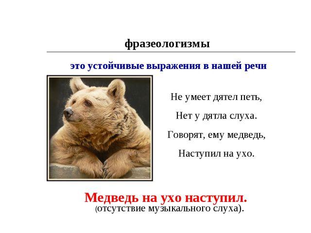 фразеологизмы это устойчивые выражения в нашей речи Медведь на ухо наступил....