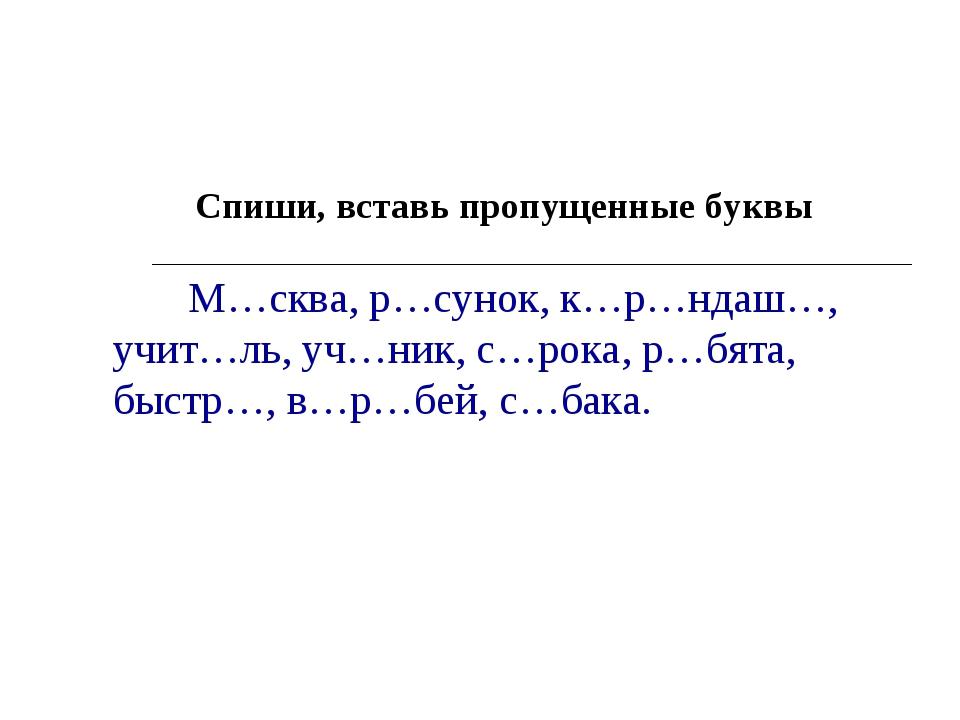 Спиши, вставь пропущенные буквы М…сква, р…сунок, к…р…ндаш…, учит…ль, уч…ник,...