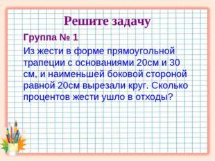Решите задачу Группа № 1 Из жести в форме прямоугольной трапеции с основаниям
