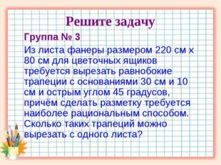 Решите задачу Группа № 3 Из листа фанеры размером 220 см х 80 см для цветочны