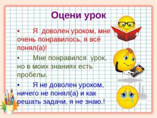 Оцени урок •Я доволен уроком, мне очень понравилось, я всё понял(а)! •Мне п