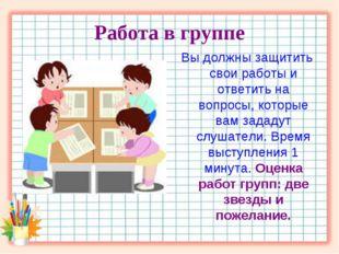 Работа в группе Вы должны защитить свои работы и ответить на вопросы, которые