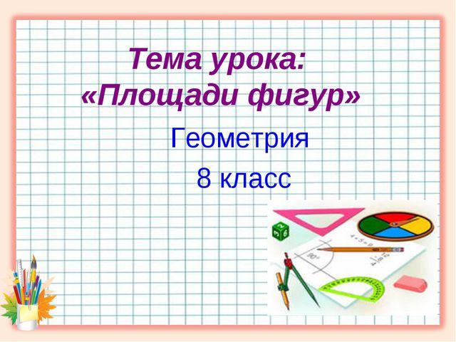 Тема урока: «Площади фигур» Геометрия 8 класс