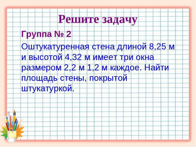 Решите задачу Группа № 2 Оштукатуренная стена длиной 8,25 м и высотой 4,32 м...
