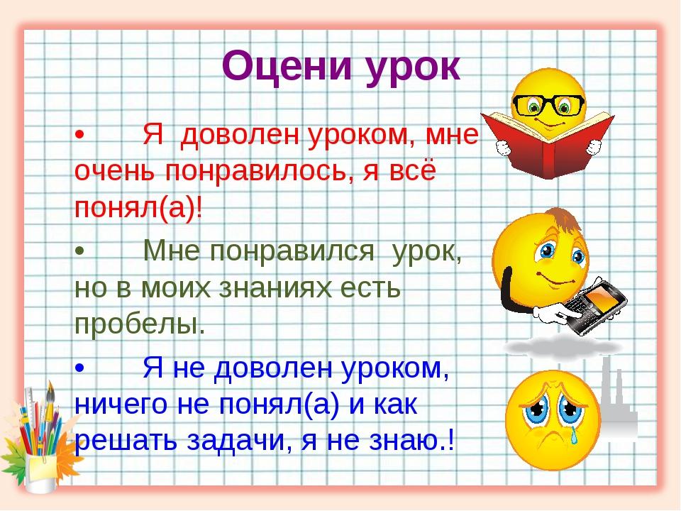 Оцени урок •Я доволен уроком, мне очень понравилось, я всё понял(а)! •Мне п...