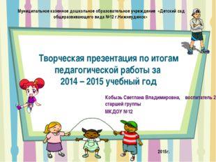 Творческая презентация по итогам педагогической работы за 2014 – 2015 учебный