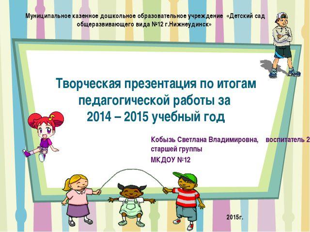 Творческая презентация по итогам педагогической работы за 2014 – 2015 учебный...