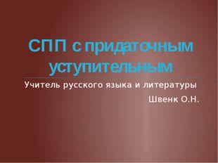 СПП с придаточным уступительным Учитель русского языка и литературы Швенк О.Н.