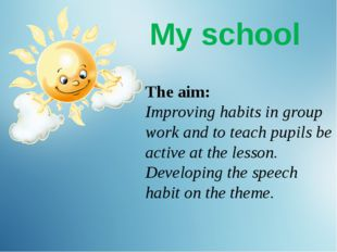 My school The aim: Improving habits in group work and to teach pupils be act