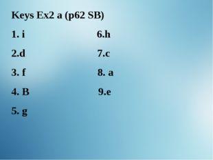 Keys Ex2 a (p62 SB) i 6.h d 7.c 3. f 8. a 4. B 9.e 5. g