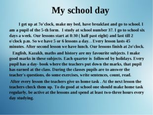 My school day I get up at 7o'clock, make my bed, have breakfast and go to sc