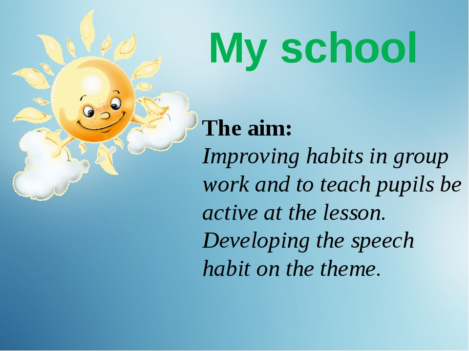 My school The aim: Improving habits in group work and to teach pupils be act...