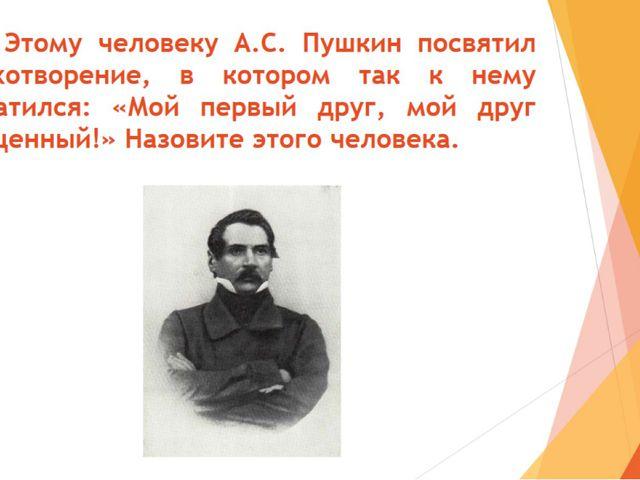 22. Этому человеку А.С. Пушкин посвятил стихотворение, в котором так к нему о...