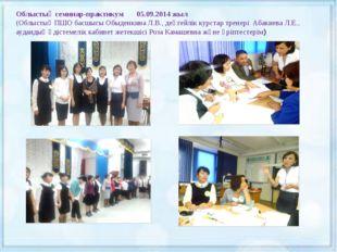 Облыстық семинар-практикум 05.09.2014 жыл (Облыстық ПШО басшысы Обыденкина Л