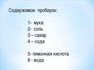 Содержимое пробирок: 1- мука 2- соль 3 – сахар 4 – сода 5- лимонная кислота 6