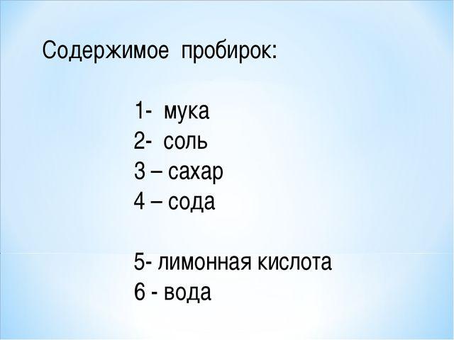 Содержимое пробирок: 1- мука 2- соль 3 – сахар 4 – сода 5- лимонная кислота 6...