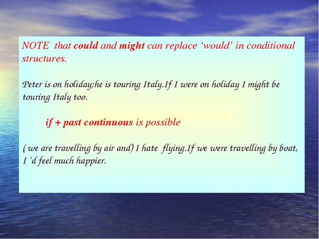 NOTE that could and might can replace 'would' in conditional structures. Pete...