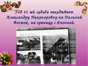 Год 41-ый судьба закидывает Александру Никаноровну на Дальний Восток, на гран