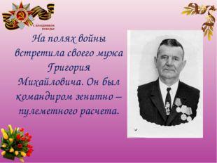 На полях войны встретила своего мужа Григория Михайловича. Он был командиром