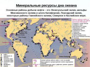 Минеральные ресурсы дна океана Основные районы добычи нефти – это Венесуэльск